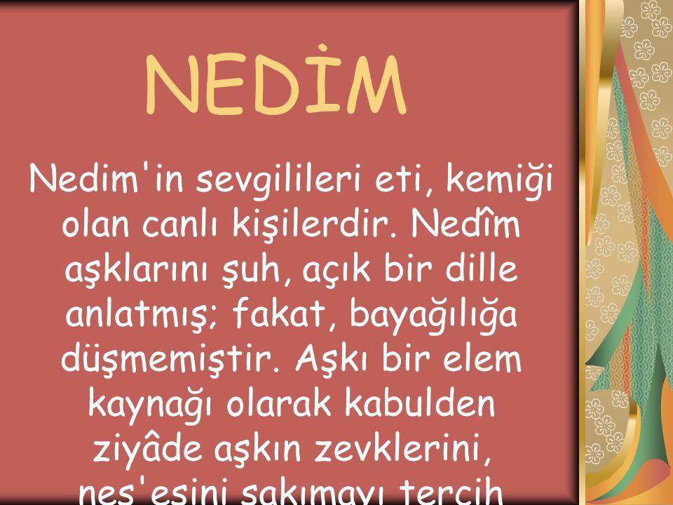 NEDİM Nedim'in sevgilileri eti, kemiği olan canlı kişilerdir. Nedîm aşklarını şuh, açık bir dille anlatmış; fakat, bayağılığa düşmemiştir. Aşkı bir el