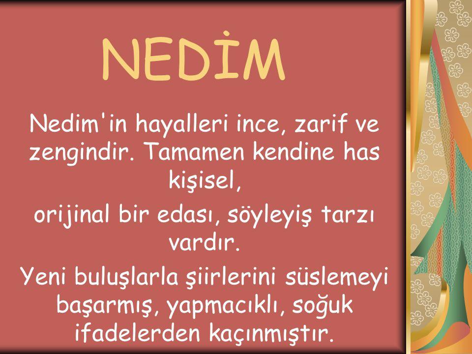 NEDİM Nedim'in hayalleri ince, zarif ve zengindir. Tamamen kendine has kişisel, orijinal bir edası, söyleyiş tarzı vardır. Yeni buluşlarla şiirlerini