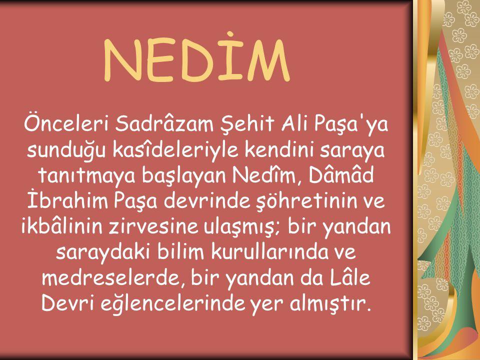 Önceleri Sadrâzam Şehit Ali Paşa'ya sunduğu kasîdeleriyle kendini saraya tanıtmaya başlayan Nedîm, Dâmâd İbrahim Paşa devrinde şöhretinin ve ikbâlinin