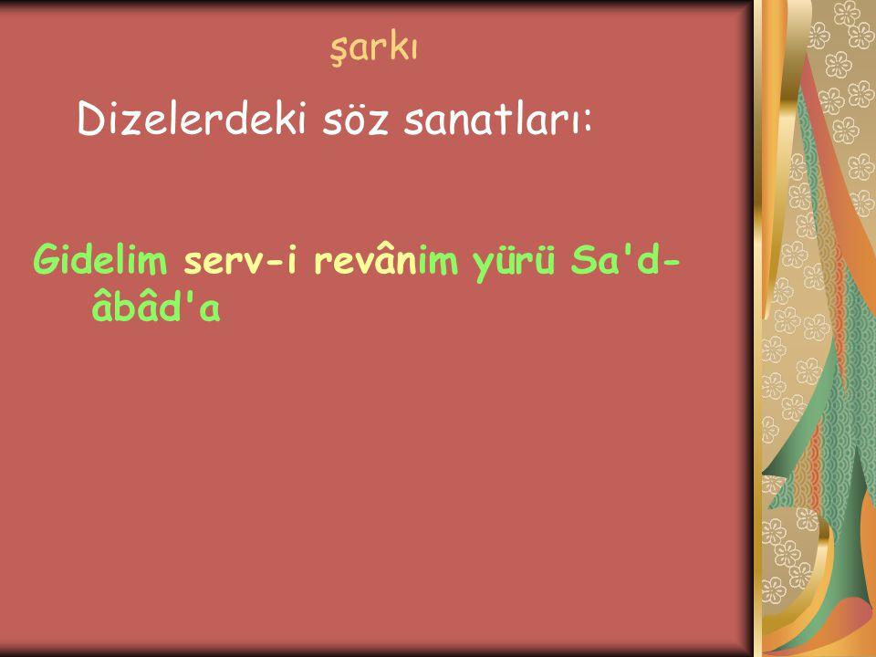 şarkı Gidelim serv-i revânim yürü Sa'd- âbâd'a Dizelerdeki söz sanatları: