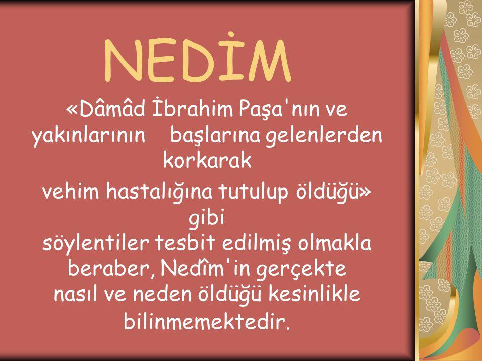Bilinen; Nedîm in Patrona gürültüsü patırtısı esnasında 1730 yılında ölmüş bulunduğudur, öldüğünde elli yaş civarında olduğu sanılmaktadır.