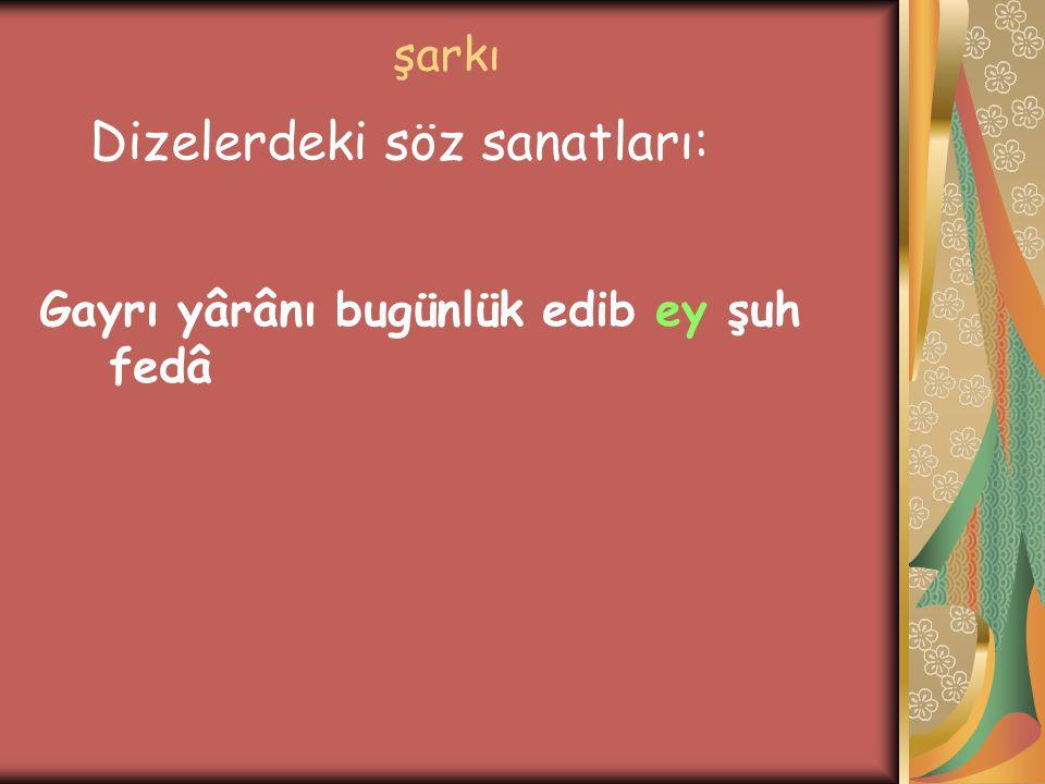 şarkı Gayrı yârânı bugünlük edib ey şuh fedâ Dizelerdeki söz sanatları: