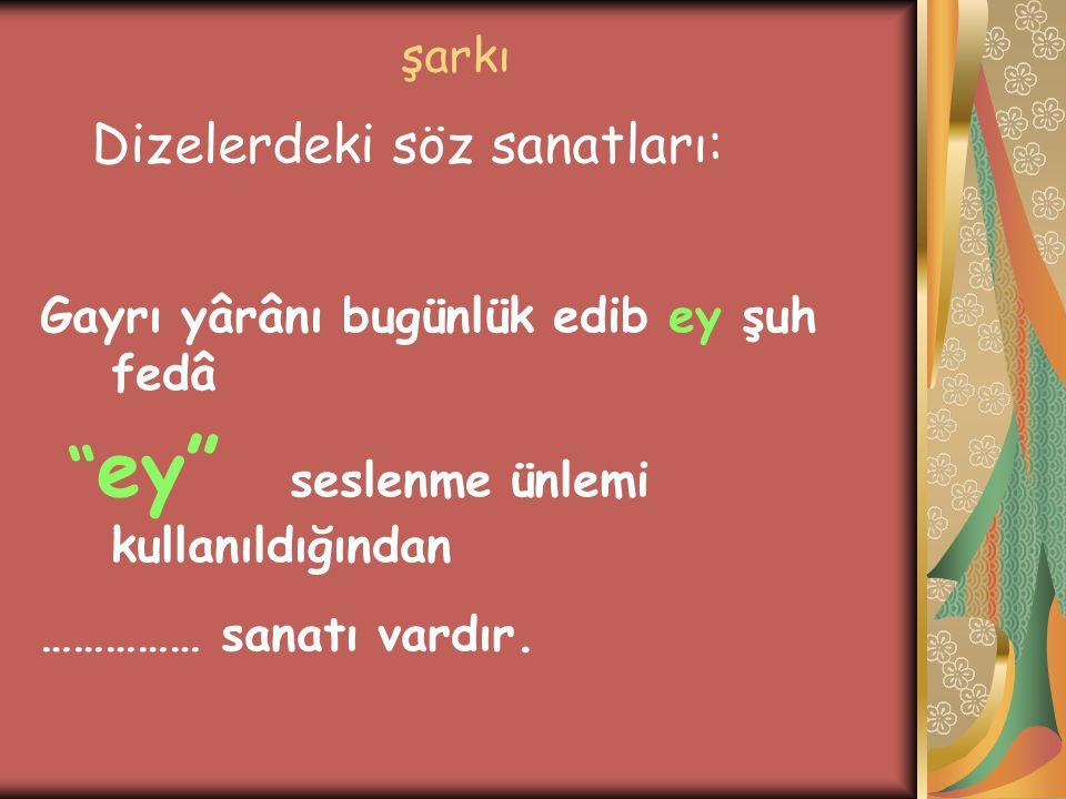 """şarkı Gayrı yârânı bugünlük edib ey şuh fedâ """" ey"""" seslenme ünlemi kullanıldığından …………… sanatı vardır. Dizelerdeki söz sanatları:"""