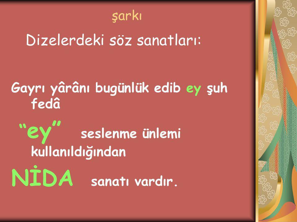 """şarkı Gayrı yârânı bugünlük edib ey şuh fedâ """" ey"""" seslenme ünlemi kullanıldığından NİDA sanatı vardır. Dizelerdeki söz sanatları:"""