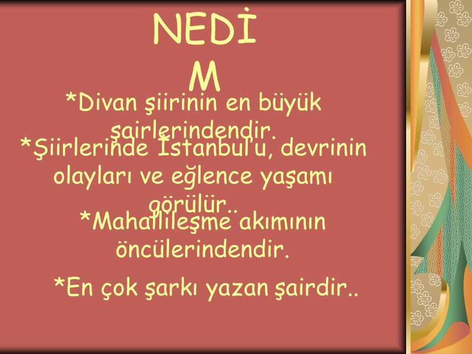 NEDİ M *Divan şiirinin en büyük şairlerindendir. *Şiirlerinde İstanbul'u, devrinin olayları ve eğlence yaşamı görülür.. *Mahallileşme akımının öncüler
