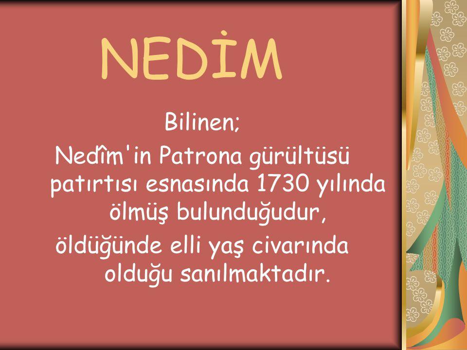 Bilinen; Nedîm'in Patrona gürültüsü patırtısı esnasında 1730 yılında ölmüş bulunduğudur, öldüğünde elli yaş civarında olduğu sanılmaktadır.