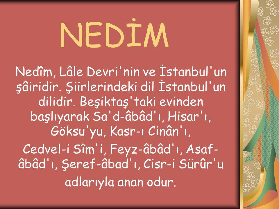 NEDİM Nedîm, Lâle Devri'nin ve İstanbul'un şâiridir. Şiirlerindeki dil İstanbul'un dilidir. Beşiktaş'taki evinden başlıyarak Sa'd-âbâd'ı, Hisar'ı, Gök