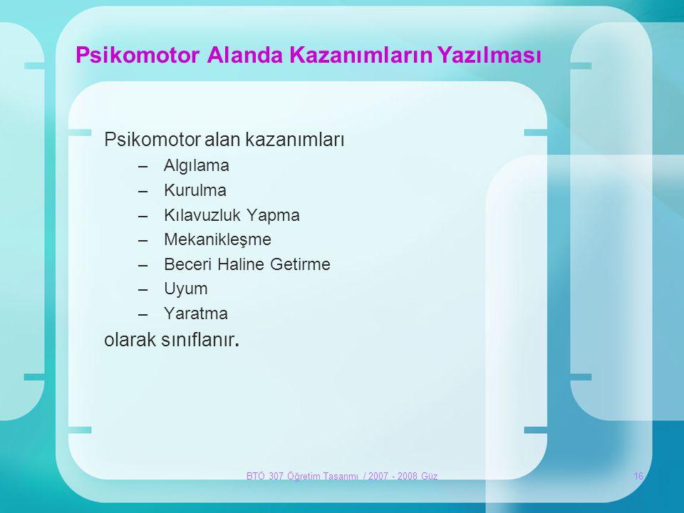 BTÖ 307 Öğretim Tasarımı / 2007 - 2008 Güz16 Psikomotor Alanda Kazanımların Yazılması Psikomotor alan kazanımları –Algılama –Kurulma –Kılavuzluk Yapma