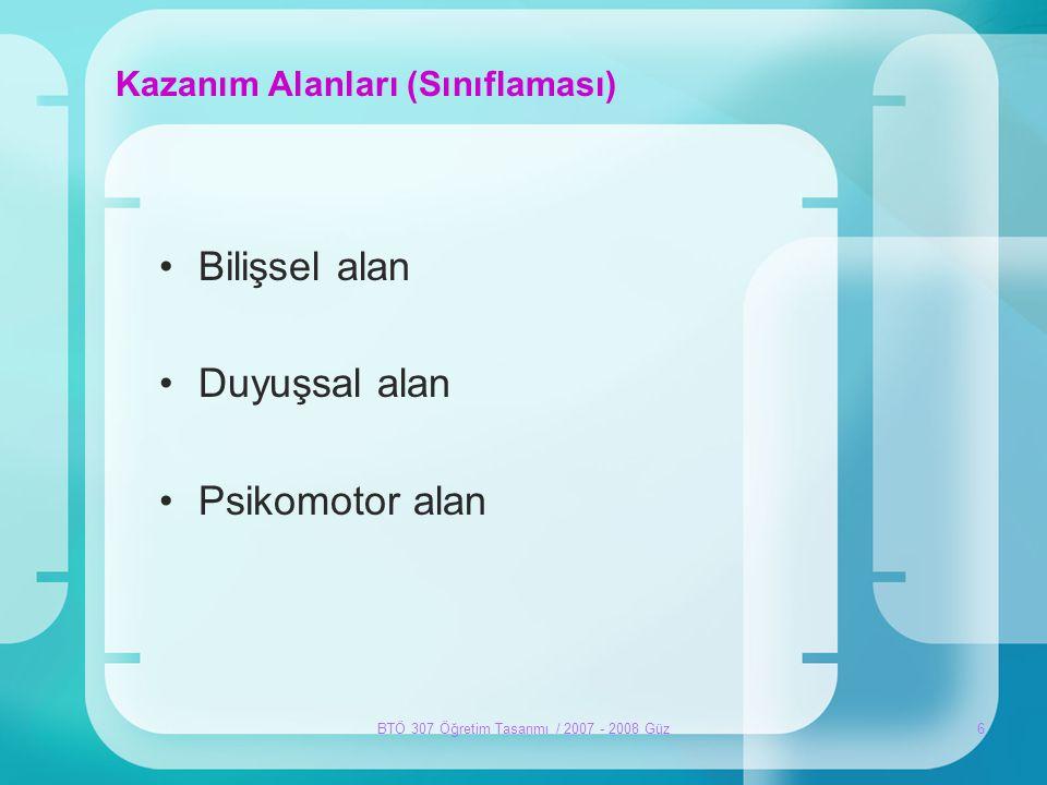 BTÖ 307 Öğretim Tasarımı / 2007 - 2008 Güz6 Kazanım Alanları (Sınıflaması) •Bilişsel alan •Duyuşsal alan •Psikomotor alan
