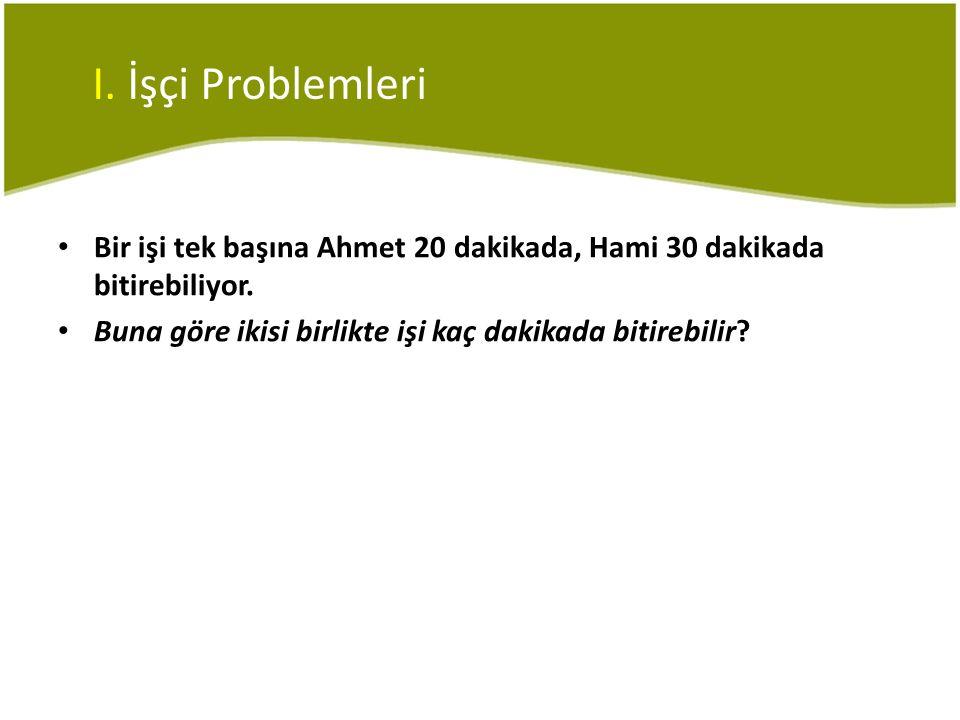 • Bir işi tek başına Ahmet 20 dakikada, Hami 30 dakikada bitirebiliyor. • Buna göre ikisi birlikte işi kaç dakikada bitirebilir?