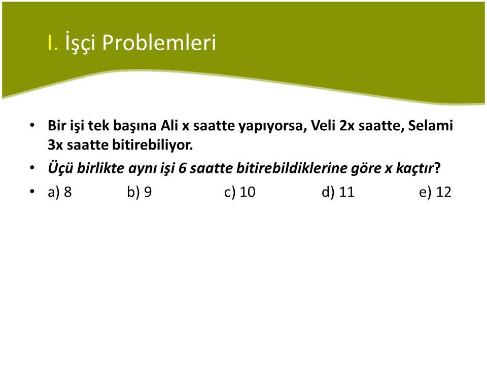I. İşçi Problemleri • Bir işi tek başına Ali x saatte yapıyorsa, Veli 2x saatte, Selami 3x saatte bitirebiliyor. • Üçü birlikte aynı işi 6 saatte biti