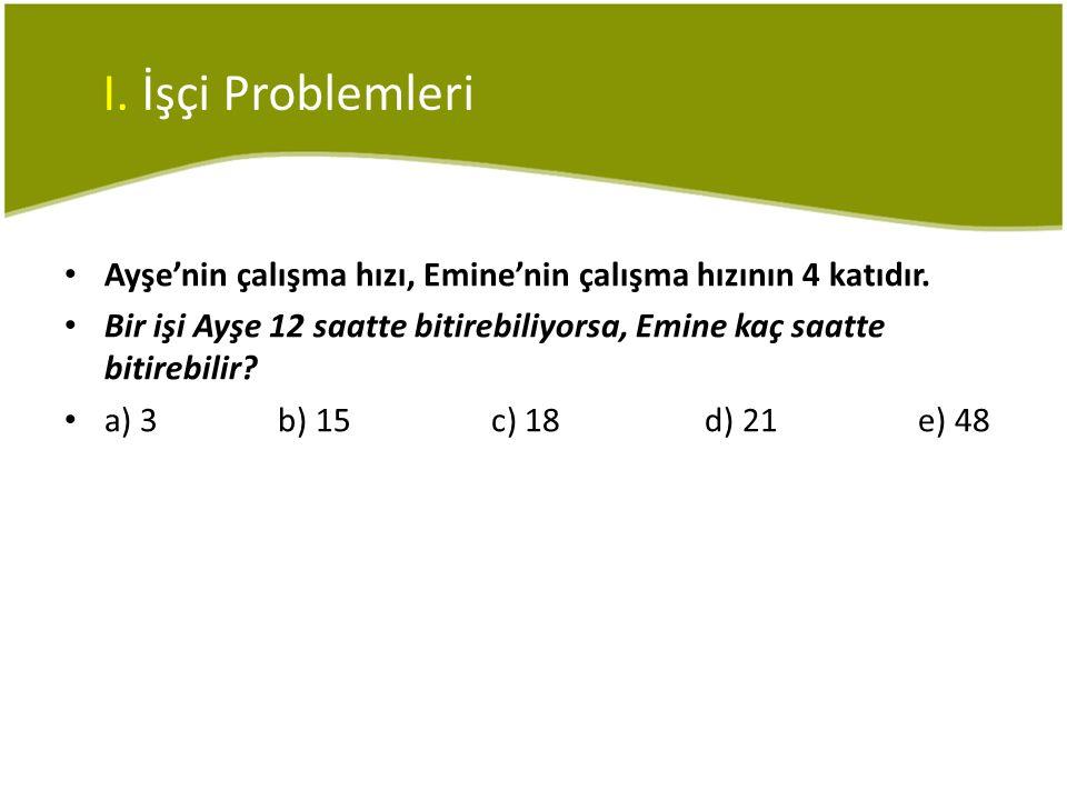 • Ayşe'nin çalışma hızı, Emine'nin çalışma hızının 4 katıdır. • Bir işi Ayşe 12 saatte bitirebiliyorsa, Emine kaç saatte bitirebilir? • a) 3b) 15c) 18