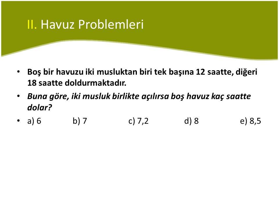 II. Havuz Problemleri • Boş bir havuzu iki musluktan biri tek başına 12 saatte, diğeri 18 saatte doldurmaktadır. • Buna göre, iki musluk birlikte açıl