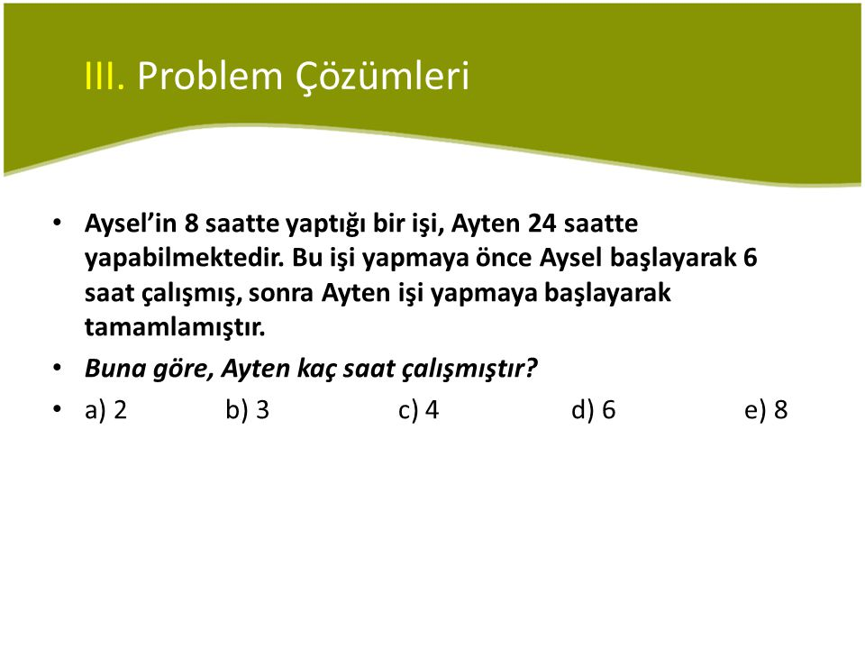III. Problem Çözümleri • Aysel'in 8 saatte yaptığı bir işi, Ayten 24 saatte yapabilmektedir. Bu işi yapmaya önce Aysel başlayarak 6 saat çalışmış, son