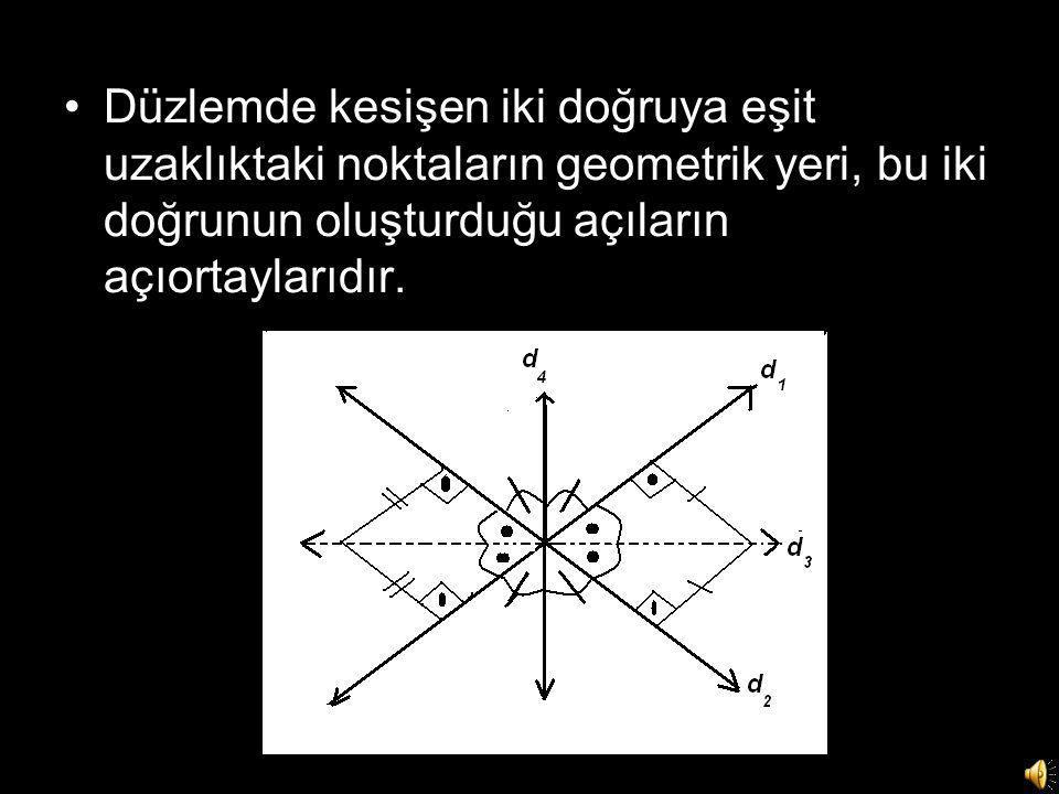 •Düzlemde kesişen iki doğruya eşit uzaklıktaki noktaların geometrik yeri, bu iki doğrunun oluşturduğu açıların açıortaylarıdır.