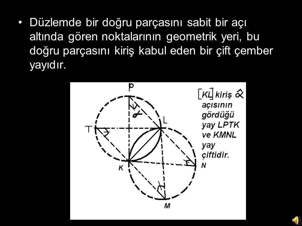 •Düzlemde bir doğru parçasını sabit bir açı altında gören noktalarının geometrik yeri, bu doğru parçasını kiriş kabul eden bir çift çember yayıdır.
