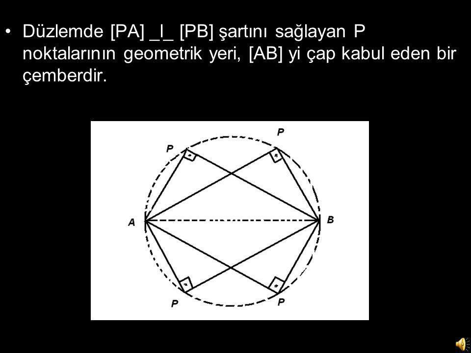 •Düzlemde [PA] _l_ [PB] şartını sağlayan P noktalarının geometrik yeri, [AB] yi çap kabul eden bir çemberdir.