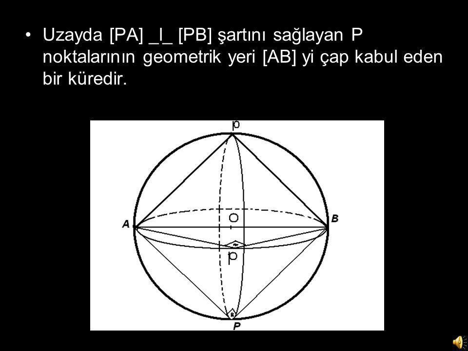 •Uzayda [PA] _l_ [PB] şartını sağlayan P noktalarının geometrik yeri [AB] yi çap kabul eden bir küredir.