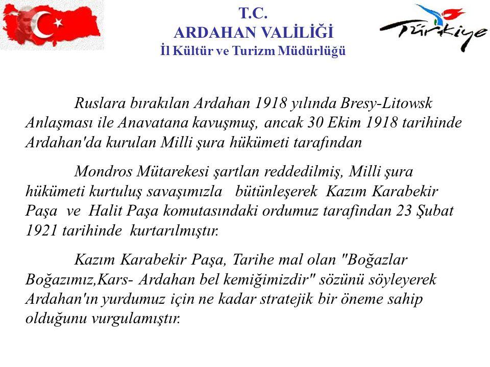 T.C. ARDAHAN VALİLİĞİ İl Kültür ve Turizm Müdürlüğü Ruslara bırakılan Ardahan 1918 yılında Bresy-Litowsk Anlaşması ile Anavatana kavuşmuş, ancak 30 Ek