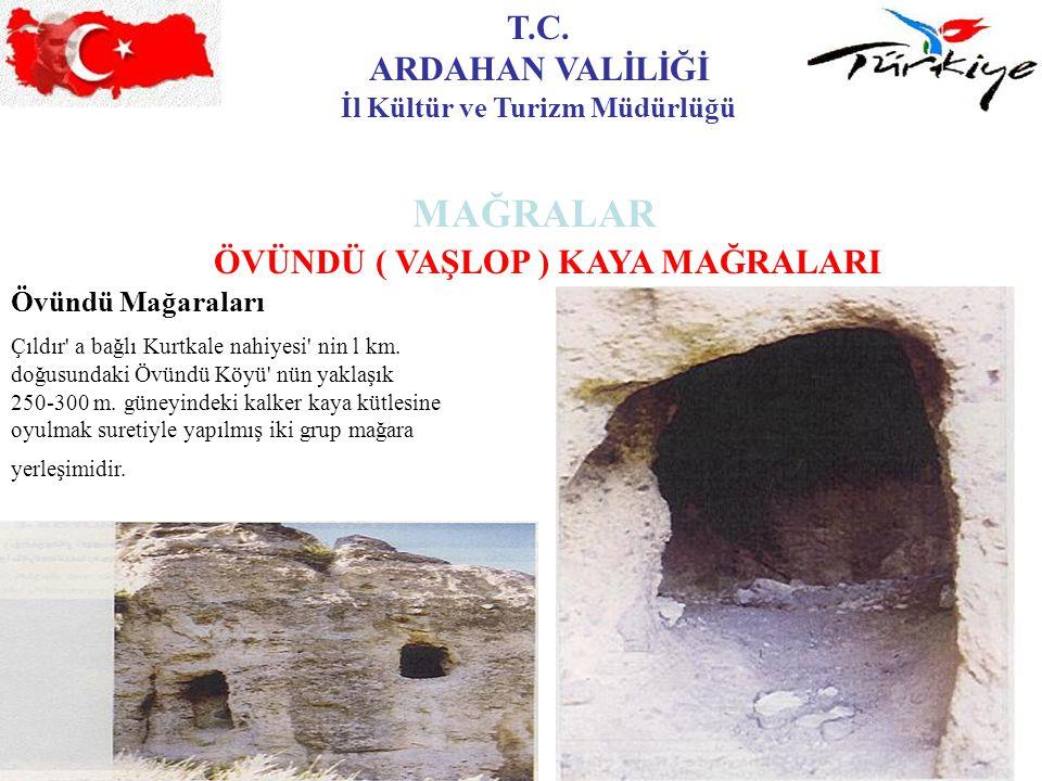 T.C. ARDAHAN VALİLİĞİ İl Kültür ve Turizm Müdürlüğü MAĞRALAR ÖVÜNDÜ ( VAŞLOP ) KAYA MAĞRALARI Övündü Mağaraları Çıldır' a bağlı Kurtkale nahiyesi' nin