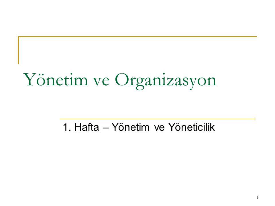 1 Yönetim ve Organizasyon 1. Hafta – Yönetim ve Yöneticilik