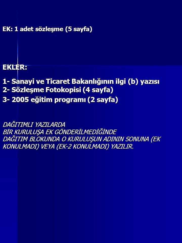 EK: 1 adet sözleşme (5 sayfa) EKLER: 1- Sanayi ve Ticaret Bakanlığının ilgi (b) yazısı 2- Sözleşme Fotokopisi (4 sayfa) 3- 2005 eğitim programı (2 sayfa) DAĞITIMLI YAZILARDA BİR KURULUŞA EK GÖNDERİLMEDİĞİNDE DAĞITIM BLOKUNDA O KURULUŞUN ADININ SONUNA (EK KONULMADI) VEYA (EK-2 KONULMADI) YAZILIR.