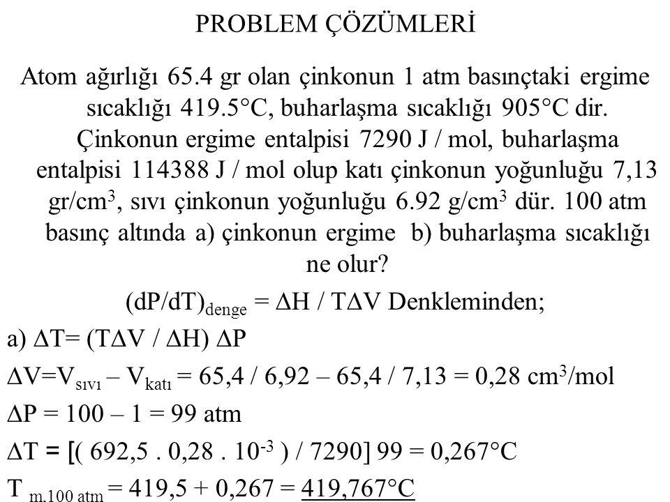 PROBLEM ÇÖZÜMLERİ Atom ağırlığı 65.4 gr olan çinkonun 1 atm basınçtaki ergime sıcaklığı 419.5°C, buharlaşma sıcaklığı 905°C dir. Çinkonun ergime ental