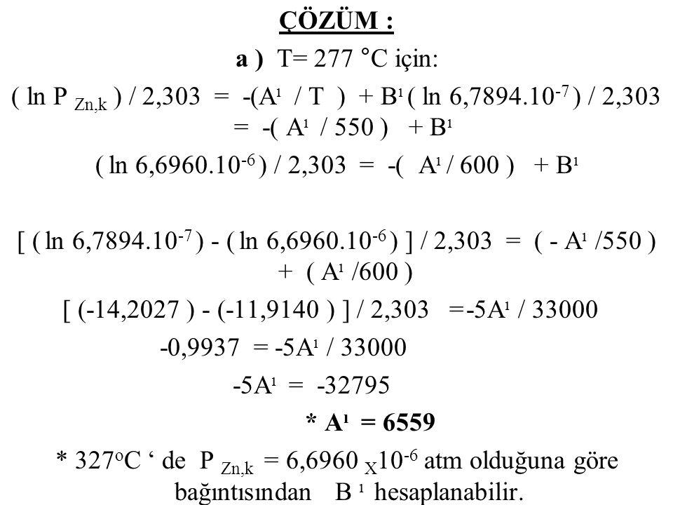 ÇÖZÜM : a ) T= 277 ° C için: ( ln P Zn,k ) / 2,303 = -(A ı / T ) + B ı ( ln 6,7894.10 -7 ) / 2,303 = -( A ı / 550 ) + B ı ( ln 6,6960.10 -6 ) / 2,303