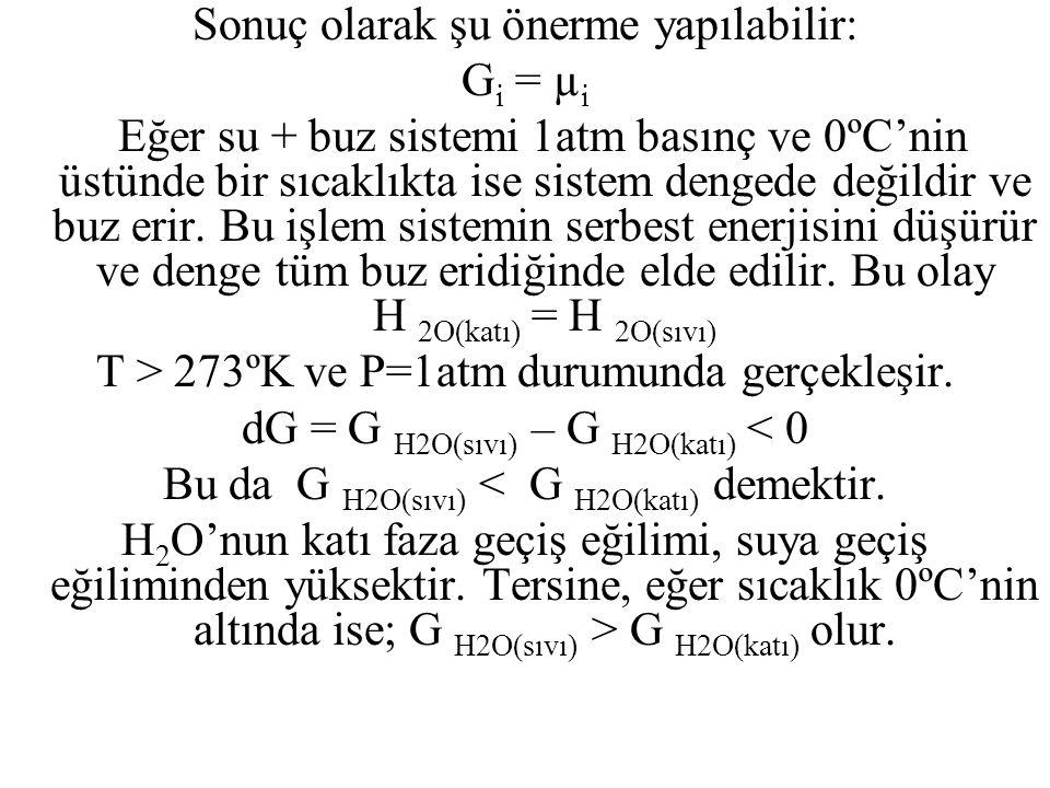G H2O (katı) = G H2O (sıvı),T=273 K, P=1 atm için; ∆G = G H2O(sıvı) – G H2O(katı) = 0 G' = n H2O(katı).