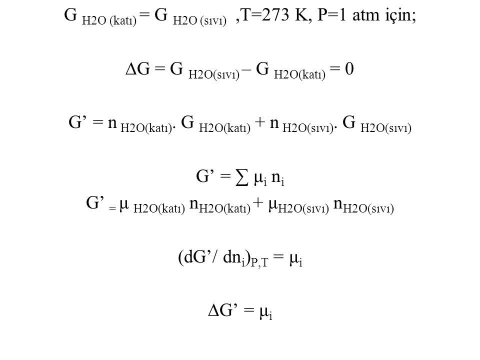 G H2O (katı) = G H2O (sıvı),T=273 K, P=1 atm için; ∆G = G H2O(sıvı) – G H2O(katı) = 0 G' = n H2O(katı). G H2O(katı) + n H2O(sıvı). G H2O(sıvı) G' = ∑