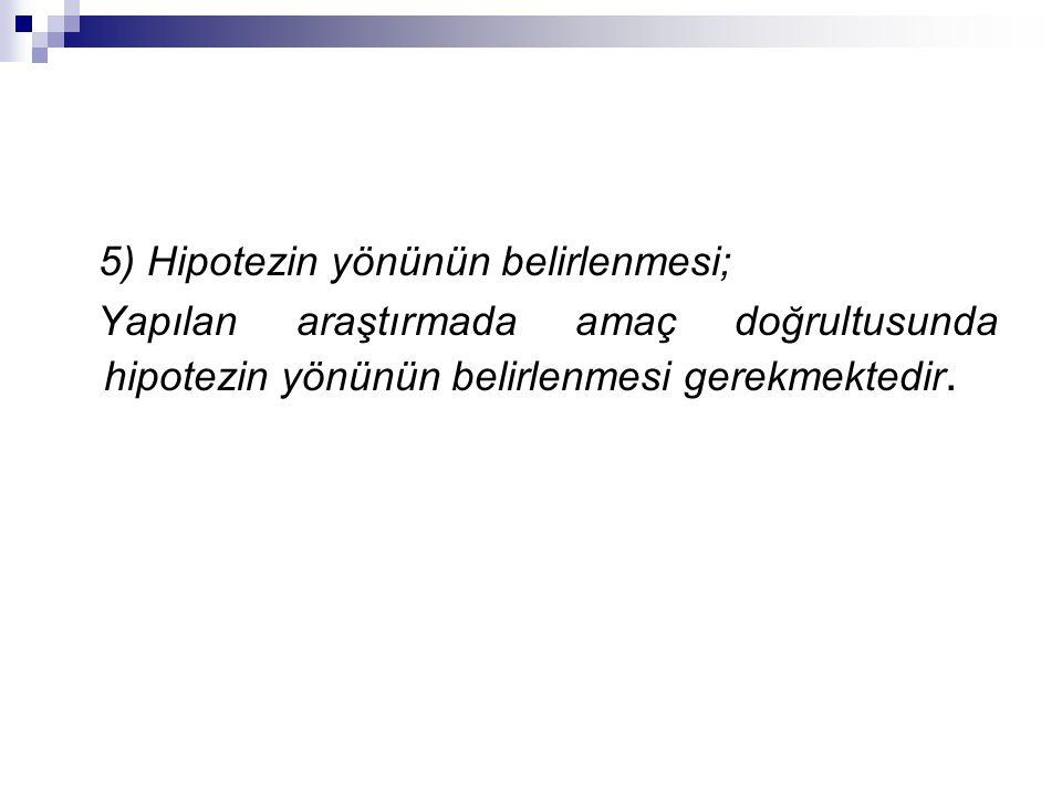 5) Hipotezin yönünün belirlenmesi; Yapılan araştırmada amaç doğrultusunda hipotezin yönünün belirlenmesi gerekmektedir.
