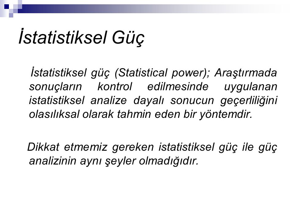 İstatistiksel Güç İstatistiksel güç (Statistical power); Araştırmada sonuçların kontrol edilmesinde uygulanan istatistiksel analize dayalı sonucun geç