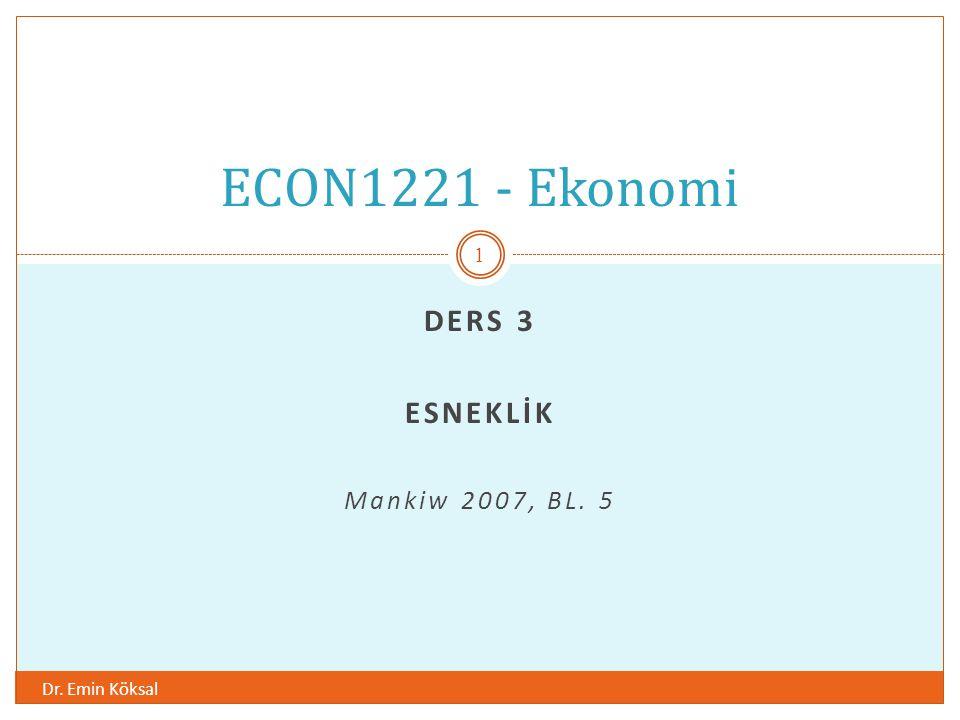 DERS 3 ESNEKLİK Mankiw 2007, BL. 5 Dr. Emin Köksal 1 ECON1221 - Ekonomi