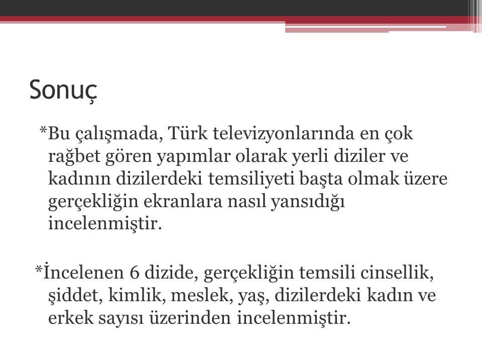Sonuç *Bu çalışmada, Türk televizyonlarında en çok rağbet gören yapımlar olarak yerli diziler ve kadının dizilerdeki temsiliyeti başta olmak üzere ger