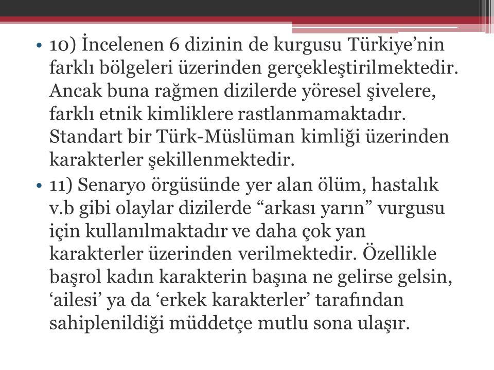 •10) İncelenen 6 dizinin de kurgusu Türkiye'nin farklı bölgeleri üzerinden gerçekleştirilmektedir. Ancak buna rağmen dizilerde yöresel şivelere, farkl