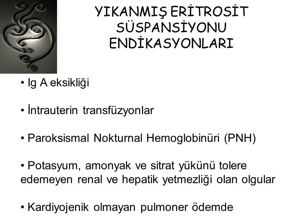 YIKANMIŞ ERİTROSİT SÜSPANSİYONU ENDİKASYONLARI • Ig A eksikliği • İntrauterin transfüzyonlar • Paroksismal Nokturnal Hemoglobinüri (PNH) • Potasyum, a