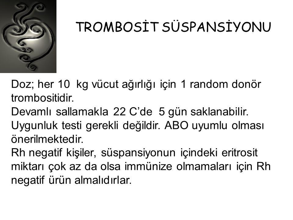 TROMBOSİT SÜSPANSİYONU Doz; her 10 kg vücut ağırlığı için 1 random donör trombositidir. Devamlı sallamakla 22 C'de 5 gün saklanabilir. Uygunluk testi