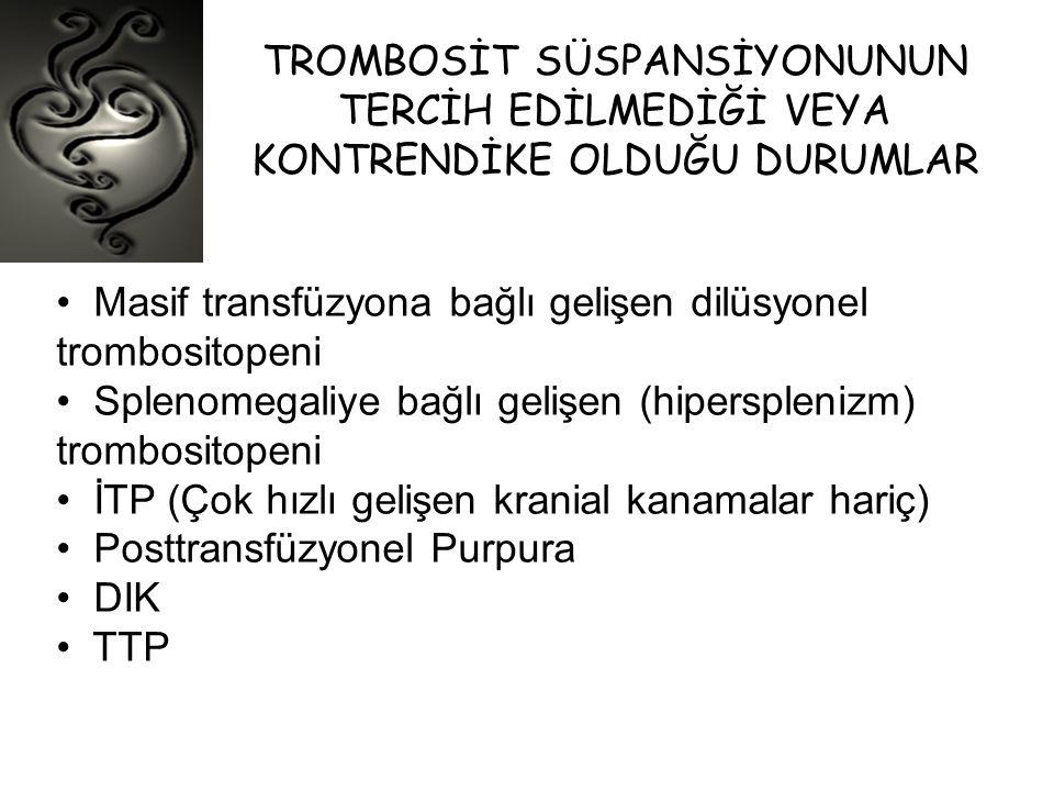 TROMBOSİT SÜSPANSİYONUNUN TERCİH EDİLMEDİĞİ VEYA KONTRENDİKE OLDUĞU DURUMLAR • Masif transfüzyona bağlı gelişen dilüsyonel trombositopeni • Splenomega