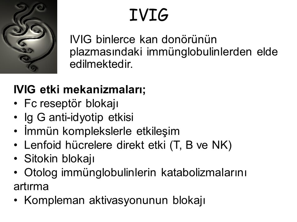 IVIG IVIG binlerce kan donörünün plazmasındaki immünglobulinlerden elde edilmektedir. IVIG etki mekanizmaları; • Fc reseptör blokajı • Ig G anti-idyot