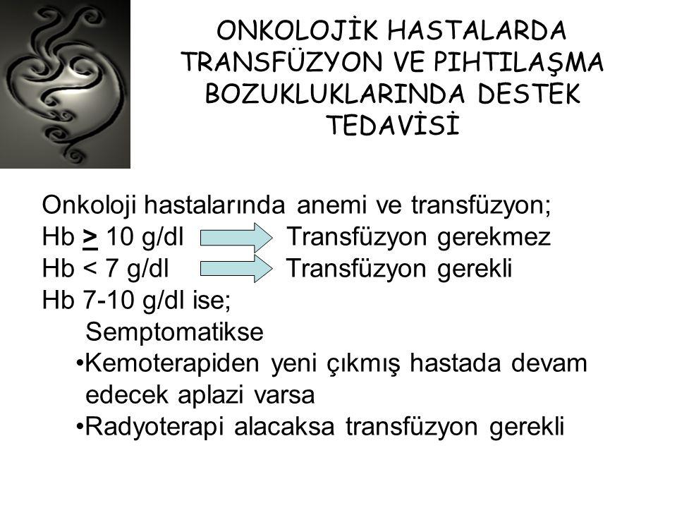 ONKOLOJİK HASTALARDA TRANSFÜZYON VE PIHTILAŞMA BOZUKLUKLARINDA DESTEK TEDAVİSİ Onkoloji hastalarında anemi ve transfüzyon; Hb > 10 g/dl Transfüzyon ge