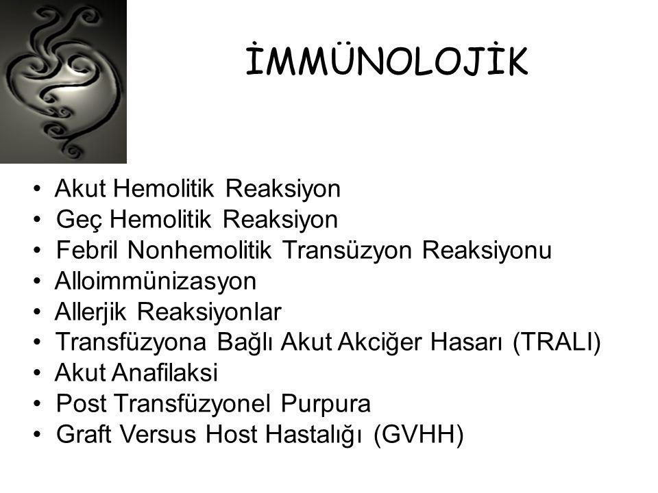 İMMÜNOLOJİK • Akut Hemolitik Reaksiyon • Geç Hemolitik Reaksiyon • Febril Nonhemolitik Transüzyon Reaksiyonu • Alloimmünizasyon • Allerjik Reaksiyonla