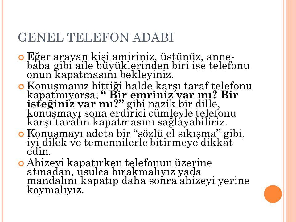 GENEL TELEFON ADABI Eğer arayan kişi amiriniz, üstünüz, anne- baba gibi aile büyüklerinden biri ise telefonu onun kapatmasını bekleyiniz. Konuşmanız b