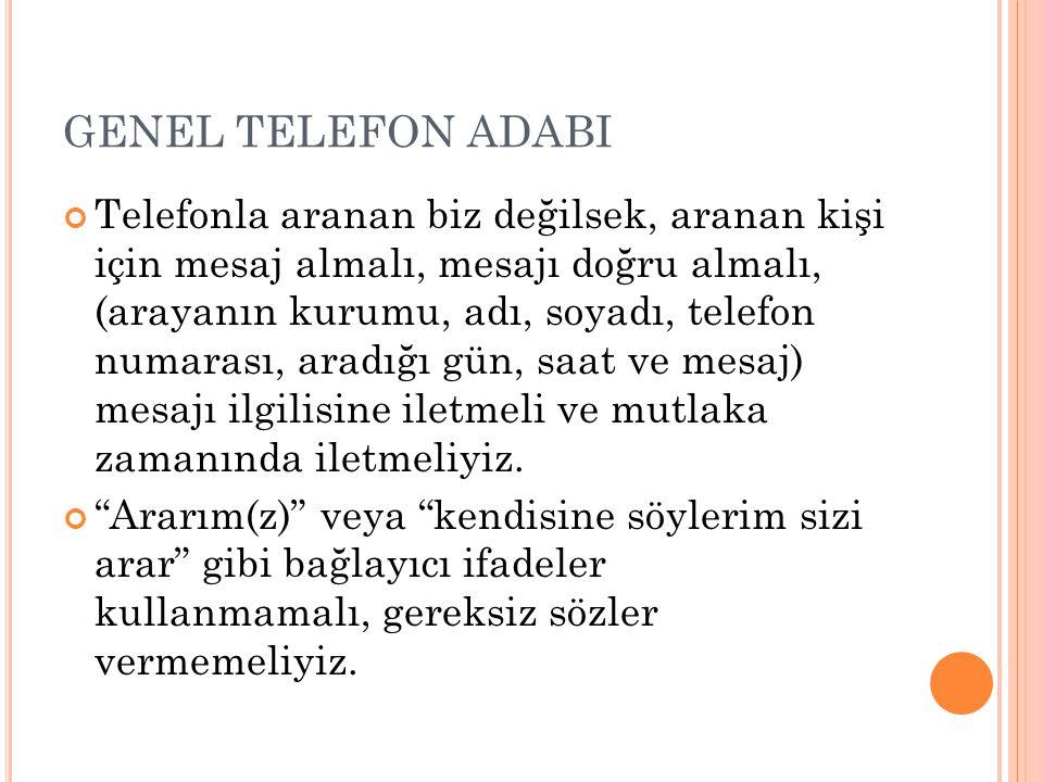 GENEL TELEFON ADABI Telefonla aranan biz değilsek, aranan kişi için mesaj almalı, mesajı doğru almalı, (arayanın kurumu, adı, soyadı, telefon numarası
