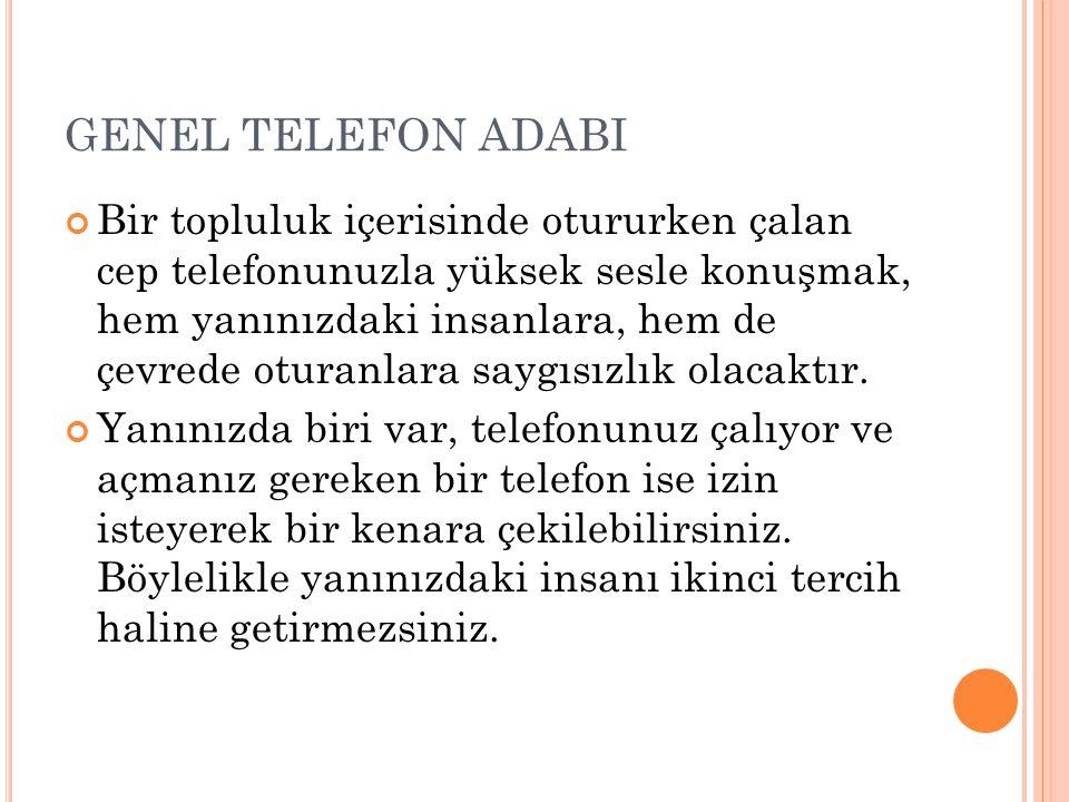 GENEL TELEFON ADABI Bir topluluk içerisinde otururken çalan cep telefonunuzla yüksek sesle konuşmak, hem yanınızdaki insanlara, hem de çevrede oturanl