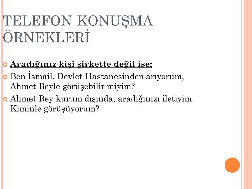 TELEFON KONUŞMA ÖRNEKLERİ Aradığınız kişi şirkette değil ise; Ben İsmail, Devlet Hastanesinden arıyorum, Ahmet Beyle görüşebilir miyim.