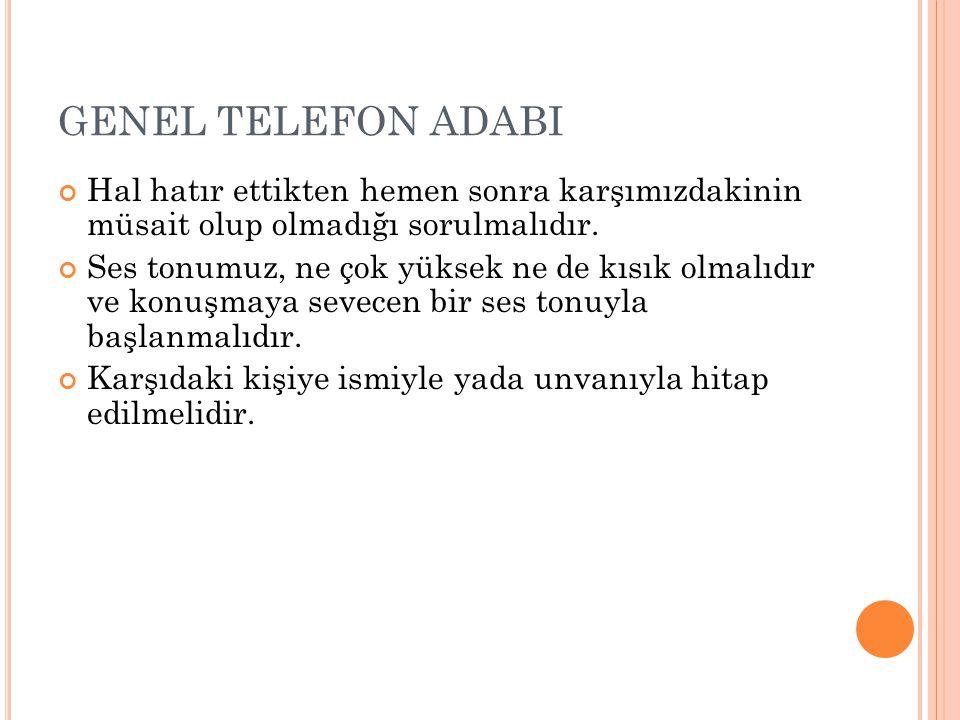 GENEL TELEFON ADABI Hal hatır ettikten hemen sonra karşımızdakinin müsait olup olmadığı sorulmalıdır. Ses tonumuz, ne çok yüksek ne de kısık olmalıdır