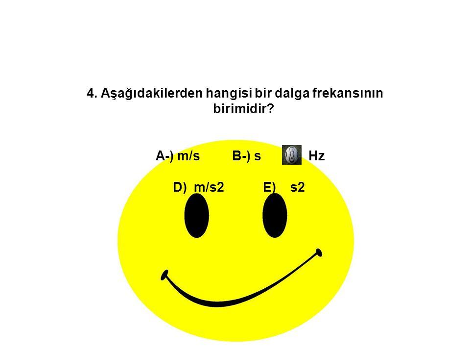 4. Aşağıdakilerden hangisi bir dalga frekansının birimidir? A-) m/s B-) s C-) Hz D) m/s2 E) s2