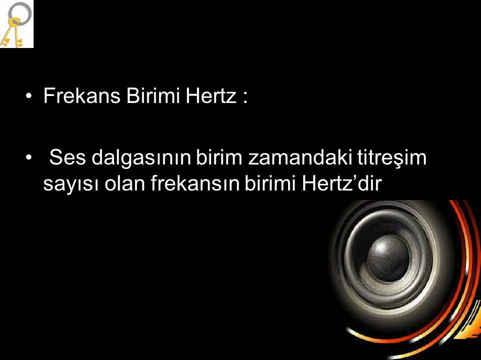•Frekans Birimi Hertz : • Ses dalgasının birim zamandaki titreşim sayısı olan frekansın birimi Hertz'dir