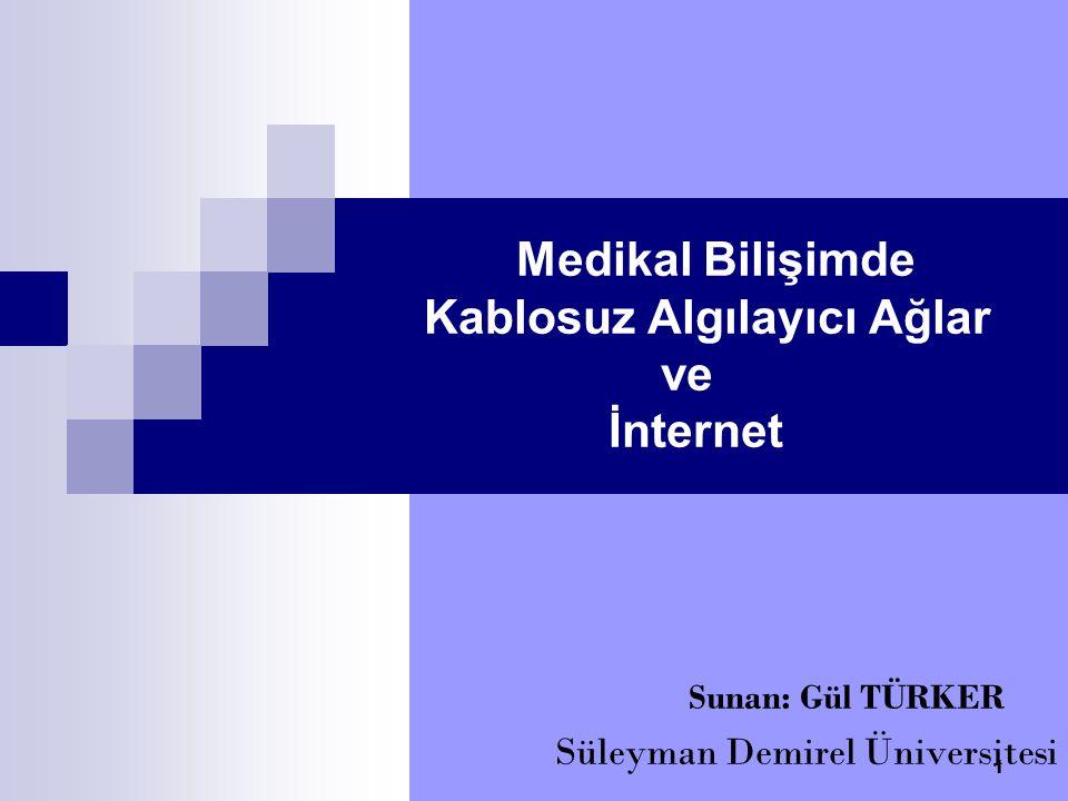 Medikal Bilişimde Kablosuz Algılayıcı Ağlar ve İnternet Sunan: Gül TÜRKER Süleyman Demirel Üniversitesi 1