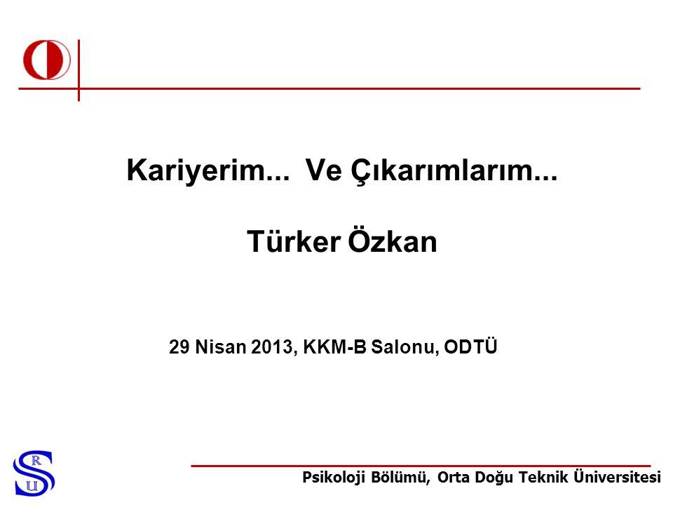Psikoloji Bölümü, Orta Doğu Teknik Üniversitesi Kariyerim... Ve Çıkarımlarım... Türker Özkan 29 Nisan 2013, KKM-B Salonu, ODTÜ